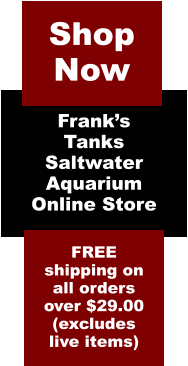 Frank's Tanks Saltwater Aquarium  Online Store  FREE shipping on all orders over $29.00 (excludes live items)  Shop Now